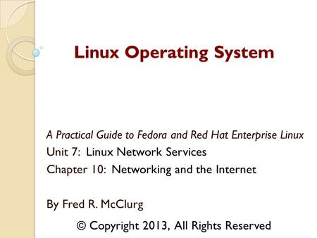 A Practical Guide to Fedora and Red Hat Enterprise Linux Unit 7: Linux Network Services Chapter 10: Networking and the Internet By Fred R. McClurg Linux.