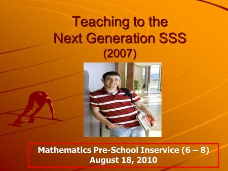 Teaching to <strong>the</strong> Next Generation SSS (2007) Mathematics Pre-School Inservice (6 – 8) August 18, 2010.