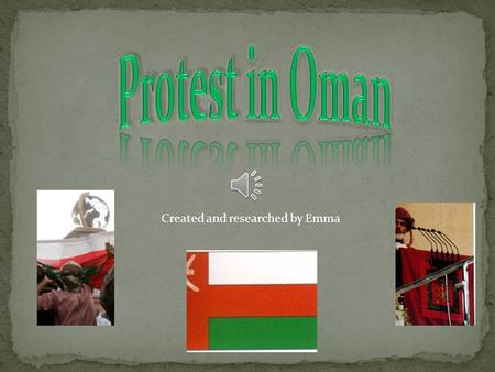 Created and researched by Emma My country's name is Oman The current government type is a Constitutional Monarchy The protest began in February 2011.