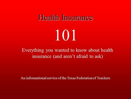 101 Everything you wanted to know about health insurance (and aren't afraid to ask) An informational service of the Texas Federation of Teachers Health.