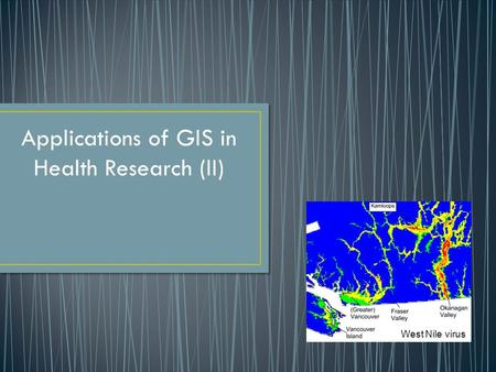 Applications of GIS in Health Research (II) West Nile virus.
