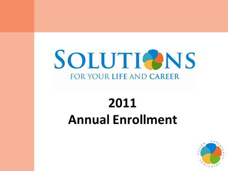 2011 Annual Enrollment. 2 Annual Enrollment Key Dates November 15, 2010 – Annual Enrollment Begins! Enroll online by calling the Benefits Service Center.