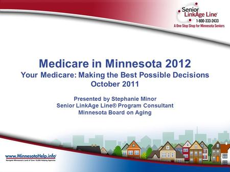 Medicare in Minnesota 2012 Your Medicare: Making the Best Possible Decisions October 2011 Presented by Stephanie Minor Senior LinkAge Line® Program Consultant.
