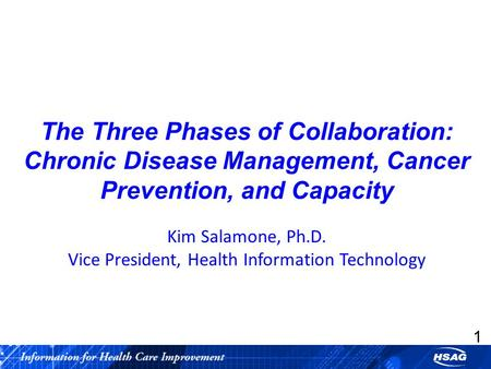 1 The Three Phases of Collaboration: Chronic Disease Management, Cancer Prevention, and Capacity Kim Salamone, Ph.D. Vice President, Health Information.