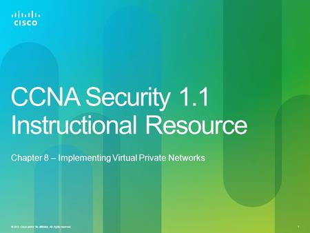 © 2012 Cisco and/or its affiliates. All rights reserved. 1 CCNA Security 1.1 Instructional Resource Chapter 8 – Implementing Virtual Private Networks.
