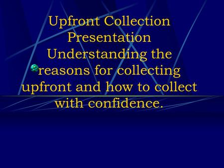 Upfront Collection Presentation Understanding the reasons for collecting upfront and how to collect with confidence.