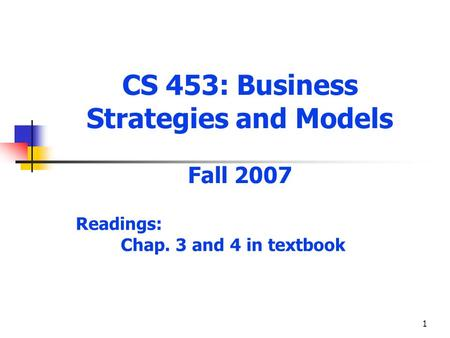1 CS 453: Business Strategies and Models Fall 2007 Readings: Chap. 3 and 4 in textbook.