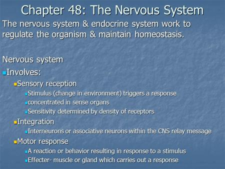 Chapter 48: The Nervous System The nervous system & endocrine system work to regulate the organism & maintain homeostasis. Nervous system Involves: Involves: