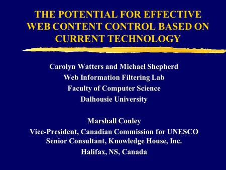 THE POTENTIAL FOR EFFECTIVE WEB CONTENT CONTROL BASED ON CURRENT TECHNOLOGY Carolyn Watters and Michael Shepherd Web Information Filtering Lab Faculty.
