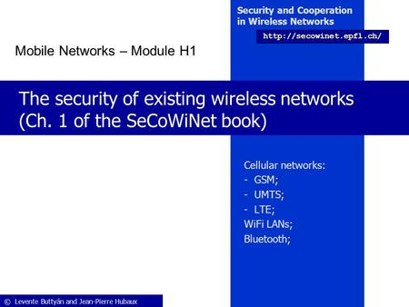 © Levente Buttyán <strong>and</strong> Jean-Pierre Hubaux Security <strong>and</strong> Cooperation in Wireless Networks The security of existing wireless networks.
