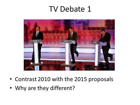TV Debate 1 Contrast 2010 with the 2015 proposals Why are they different?