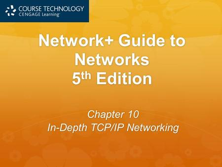 Network+ Guide to Networks 5 th Edition Chapter 10 In-Depth TCP/IP Networking.