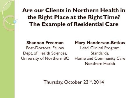 Are our Clients in Northern Health in the Right Place at the Right Time? The Example of Residential Care Thursday, October 23 rd, 2014 1 Shannon Freeman.
