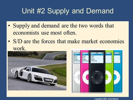 Copyright © 2004 South-Western Unit #2 Supply and Demand Supply and demand are the two words that economists use most often. S/D are the forces that make.