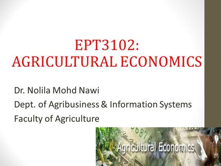 EPT3102: AGRICULTURAL ECONOMICS Dr. Nolila Mohd Nawi Dept. of Agribusiness & Information Systems Faculty of Agriculture.