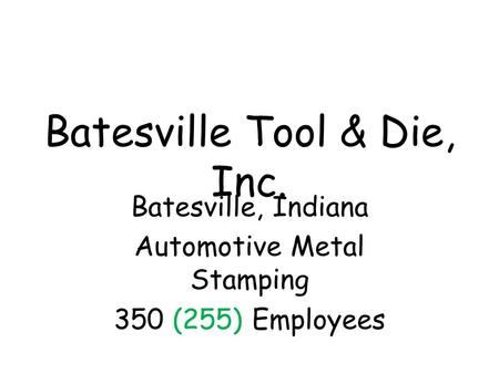 Batesville Tool & Die, Inc. Batesville, Indiana Automotive Metal Stamping 350 (255) Employees.