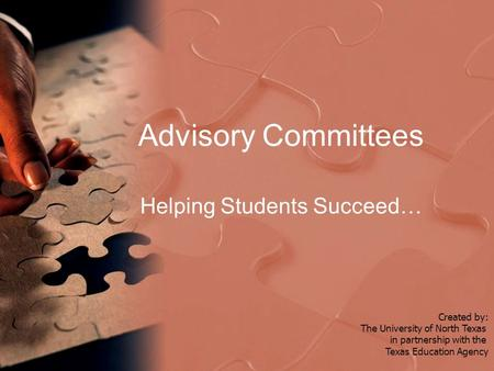 Advisory Committees Helping Students Succeed… Created by: The University of North Texas in partnership with the Texas Education Agency.