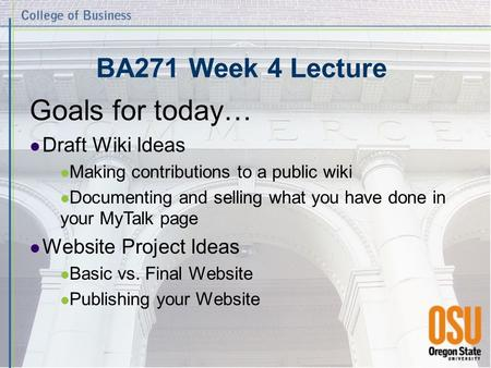 BA271 Week 4 Lecture Goals for today… Draft Wiki Ideas Making contributions to a public wiki Documenting and selling what you have done in your MyTalk.