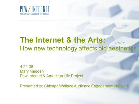 The Internet & the Arts: How new technology affects old aesthetics 4.22.08 Mary Madden Pew Internet & American Life Project Presented to: Chicago Wallace.