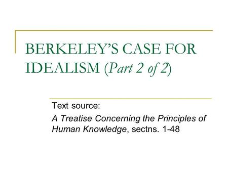 BERKELEY'S CASE FOR IDEALISM (Part 2 of 2) Text source: A Treatise Concerning the Principles of Human Knowledge, sectns. 1-48.