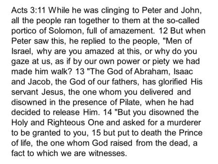 Acts 3:11 While he was clinging to Peter and John, all the people ran together to them at the so-called portico of Solomon, full of amazement. 12 But when.
