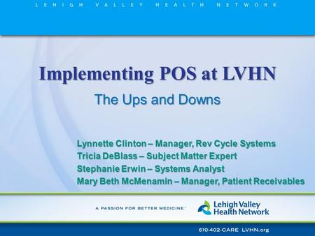 Implementing POS at LVHN The Ups and Downs Lynnette Clinton – Manager, Rev Cycle Systems Tricia DeBlass – Subject Matter Expert Stephanie Erwin – Systems.