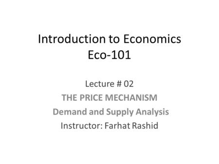 Introduction to Economics Eco-101 Lecture # 02 THE PRICE MECHANISM Demand and Supply Analysis Instructor: Farhat Rashid.