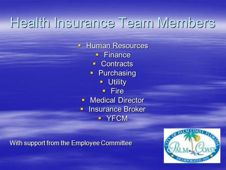 Health Insurance Team Members  Human Resources  Finance  Contracts  Purchasing  Utility  Fire  Medical Director  Insurance Broker  YFCM With support.
