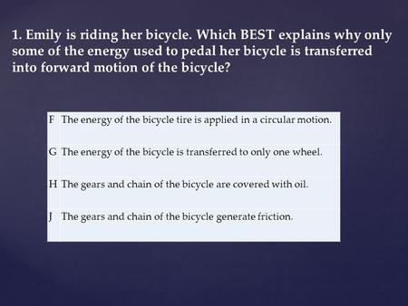1. Emily is riding her bicycle. Which BEST explains why only some of the energy used to pedal her bicycle is transferred into forward motion of the bicycle?