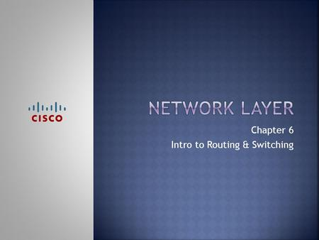 Chapter 6 Intro to Routing & Switching.  Upon completion of this chapter, you should be able to:  Describe the purpose of the network layer  Explain.