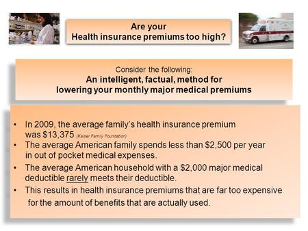 Consider the following: An intelligent, factual, method for lowering your monthly major medical premiums In 2009, the average family's health insurance.