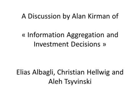 A Discussion by Alan Kirman of « Information Aggregation and Investment Decisions » Elias Albagli, Christian Hellwig and Aleh Tsyvinski.
