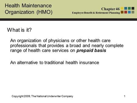 Health Maintenance Organization (HMO) Chapter 46 Employee Benefit & Retirement Planning Copyright 2009, The National Underwriter Company1 What is it? An.