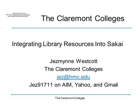 The Claremont Colleges Integrating Library Resources Into Sakai Jezmynne Westcott The Claremont Colleges Jez91711 on AIM, Yahoo, and Gmail.