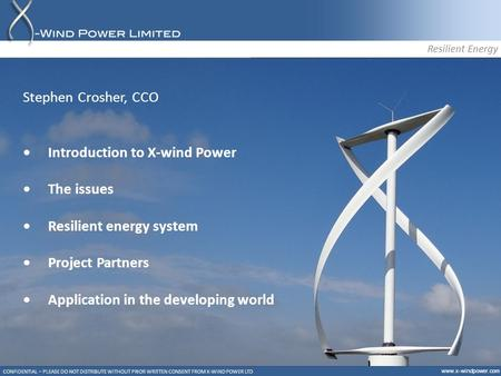 Www.x-windpower.com CONFIDENTIAL – PLEASE DO NOT DISTRIBUTE WITHOUT PRIOR WRITTEN CONSENT FROM X-WIND POWER LTD Resilient Energy Stephen Crosher, CCO Introduction.