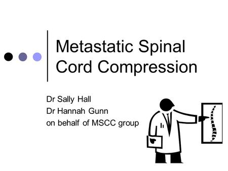 Metastatic Spinal Cord Compression Dr Sally Hall Dr Hannah Gunn on behalf of MSCC group.