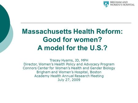 Massachusetts Health Reform: Good for women? A model for the U.S.? Tracey Hyams, JD, MPH Director, Women's Health Policy and Advocacy Program Connors Center.