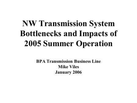 NW Transmission System Bottlenecks and Impacts of 2005 Summer Operation BPA Transmission Business Line Mike Viles January 2006.