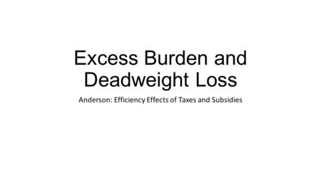 Excess Burden and Deadweight Loss Anderson: Efficiency Effects of Taxes and Subsidies.