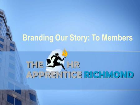 THE HR APPRENTICERICHMOND THE HR APPRENTICE RICHMOND Branding Our Story: To Members.