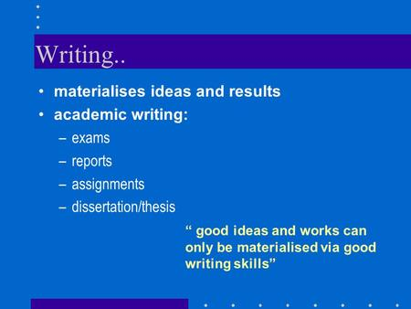 "Writing.. materialises ideas and results academic writing: –exams –reports –assignments –dissertation/thesis "" good ideas and works can only be materialised."