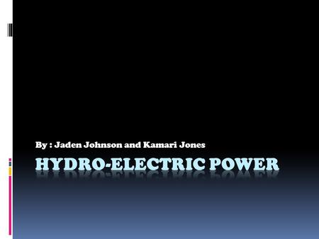By : Jaden Johnson and Kamari Jones What is hydro-electric power?  Hydropower  The use of hydropower involves using the kinetic motion in water as.