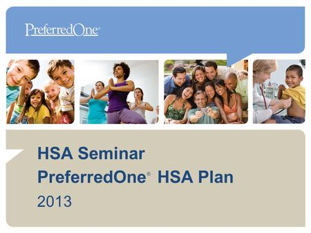 HSA Seminar PreferredOne HSA Plan 2013 ®. What is an HSA Health Plan? High Deductible Health Plan + Health Savings Account 2 Health Savings Accounts (HSAs)