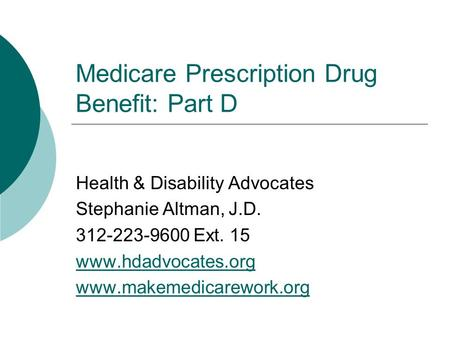 Medicare Prescription Drug Benefit: Part D Health & Disability Advocates Stephanie Altman, J.D. 312-223-9600 Ext. 15 www.hdadvocates.org www.makemedicarework.org.