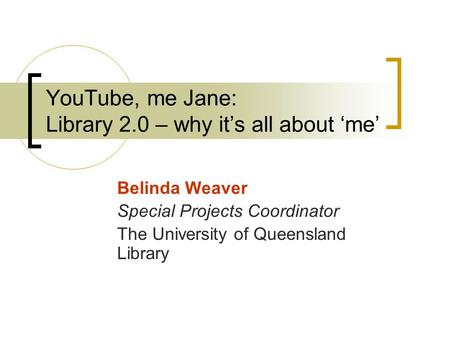 YouTube, me Jane: Library 2.0 – why it's all about 'me' Belinda Weaver Special Projects Coordinator The University of Queensland Library.