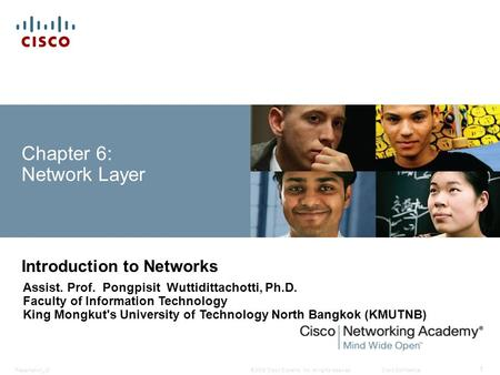 © 2008 Cisco Systems, Inc. All rights reserved.Cisco ConfidentialPresentation_ID 1 Chapter 6: Network Layer Introduction to Networks Assist. Prof. Pongpisit.