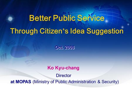 1 Oct. 2008 Better Public Service Through Citizen ' s Idea Suggestion Ko Kyu-chang at MOPAS at MOPAS (Ministry of Public Administration & Security) DirectorDirector.