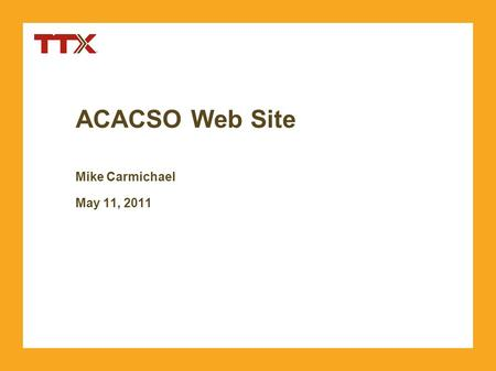 ACACSO Web Site Mike Carmichael May 11, 2011. TTX Company. Copyright 2011. Confidential. Agenda »Web Site Location »Web Site Features »New Features in.