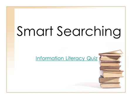 Smart Searching Information Literacy Quiz. Anyone can create a website! What does this mean for you? –Be cautious and skeptical of the information you.