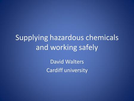Supplying hazardous chemicals and working safely David Walters Cardiff university.